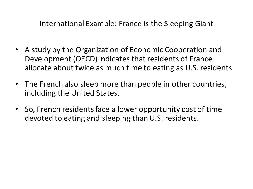 International Example: France is the Sleeping Giant A study by the Organization of Economic Cooperation and Development (OECD) indicates that residents of France allocate about twice as much time to eating as U.S.