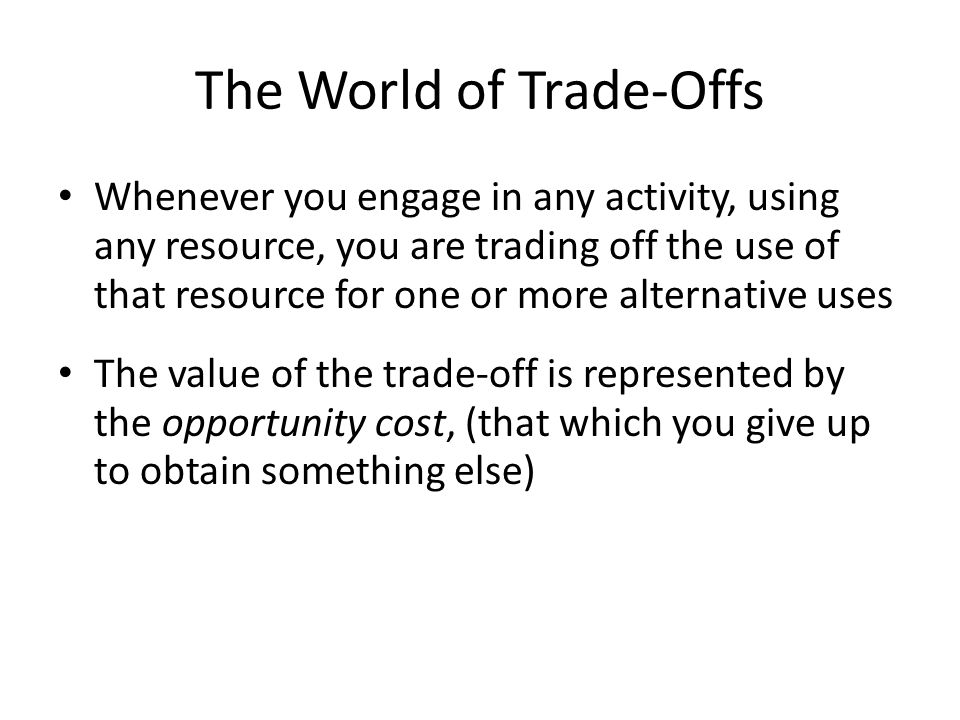 The World of Trade-Offs Whenever you engage in any activity, using any resource, you are trading off the use of that resource for one or more alternative uses The value of the trade-off is represented by the opportunity cost, (that which you give up to obtain something else)
