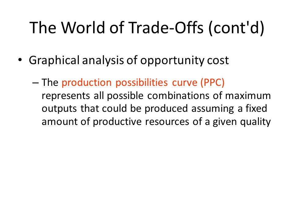 The World of Trade-Offs (cont d) Graphical analysis of opportunity cost – The production possibilities curve (PPC) represents all possible combinations of maximum outputs that could be produced assuming a fixed amount of productive resources of a given quality