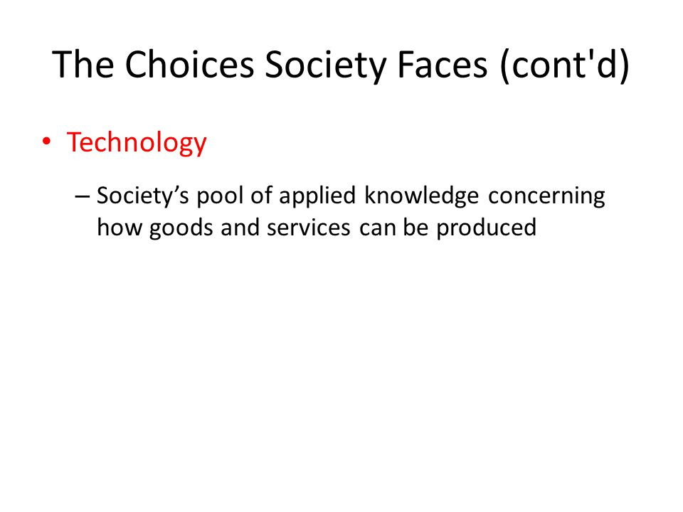 The Choices Society Faces (cont d) Technology – Society's pool of applied knowledge concerning how goods and services can be produced