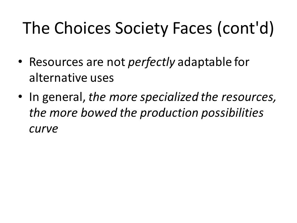 The Choices Society Faces (cont d) Resources are not perfectly adaptable for alternative uses In general, the more specialized the resources, the more bowed the production possibilities curve