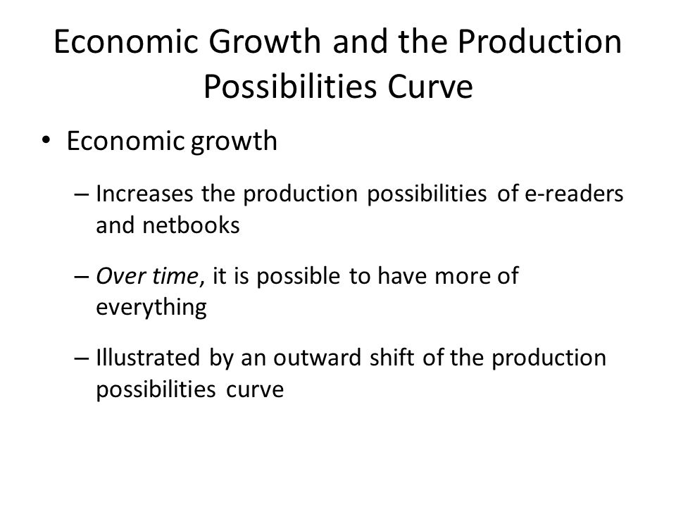 Economic Growth and the Production Possibilities Curve Economic growth – Increases the production possibilities of e-readers and netbooks – Over time, it is possible to have more of everything – Illustrated by an outward shift of the production possibilities curve