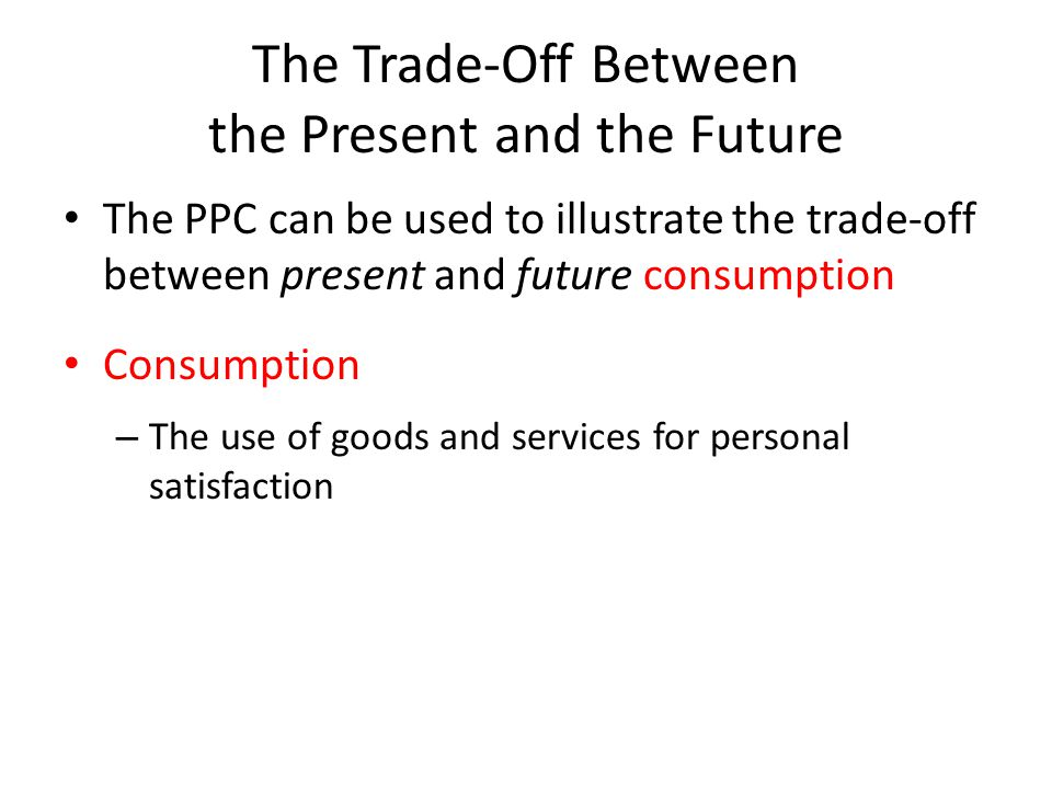 The Trade-Off Between the Present and the Future The PPC can be used to illustrate the trade-off between present and future consumption Consumption – The use of goods and services for personal satisfaction