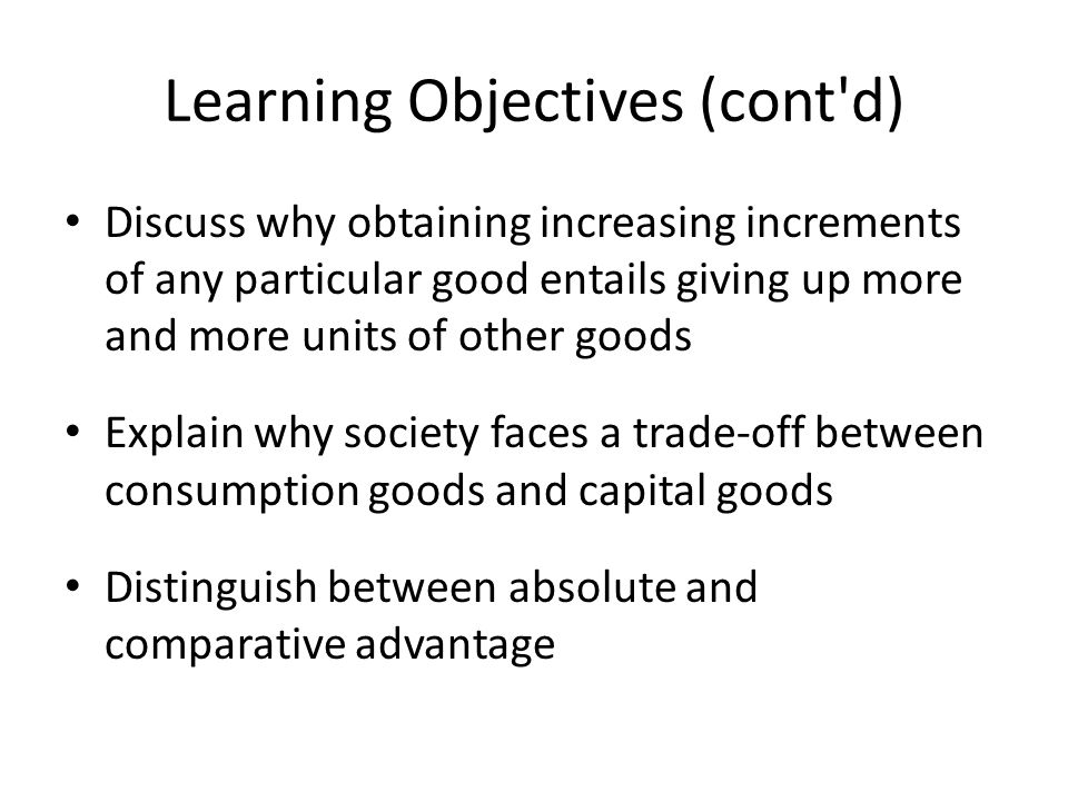 Learning Objectives (cont d) Discuss why obtaining increasing increments of any particular good entails giving up more and more units of other goods Explain why society faces a trade-off between consumption goods and capital goods Distinguish between absolute and comparative advantage