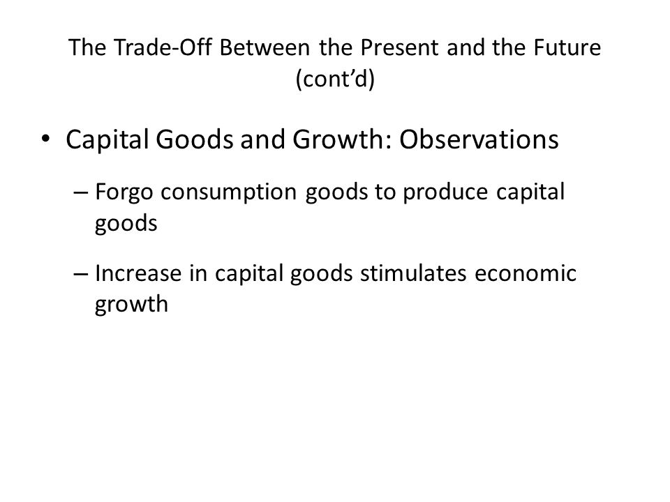 The Trade-Off Between the Present and the Future (cont'd) Capital Goods and Growth: Observations – Forgo consumption goods to produce capital goods – Increase in capital goods stimulates economic growth