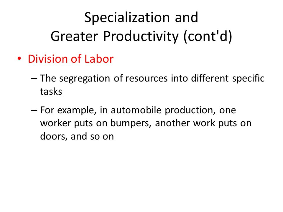 Specialization and Greater Productivity (cont d) Division of Labor – The segregation of resources into different specific tasks – For example, in automobile production, one worker puts on bumpers, another work puts on doors, and so on