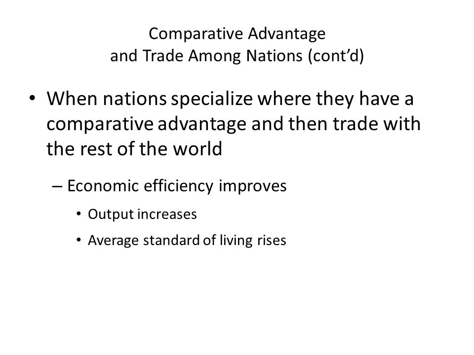 Comparative Advantage and Trade Among Nations (cont'd) When nations specialize where they have a comparative advantage and then trade with the rest of the world – Economic efficiency improves Output increases Average standard of living rises