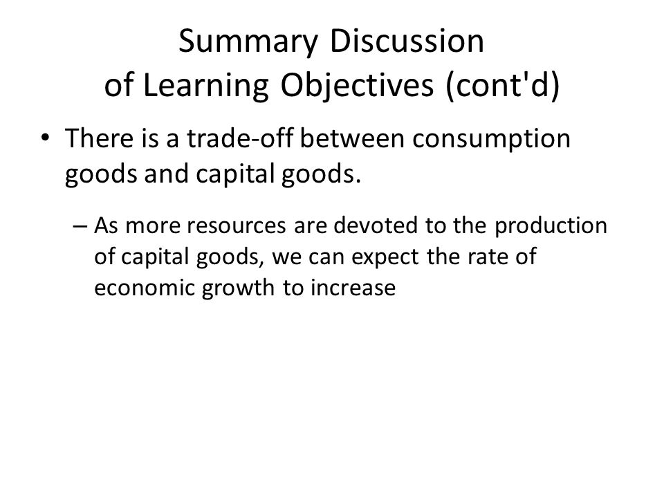 Summary Discussion of Learning Objectives (cont d) There is a trade-off between consumption goods and capital goods.