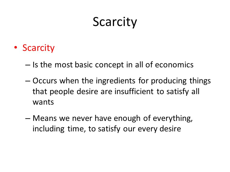 Scarcity – Is the most basic concept in all of economics – Occurs when the ingredients for producing things that people desire are insufficient to satisfy all wants – Means we never have enough of everything, including time, to satisfy our every desire