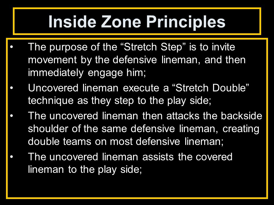 Inside Zone Principles The purpose of the Stretch Step is to invite movement by the defensive lineman, and then immediately engage him; Uncovered lineman execute a Stretch Double technique as they step to the play side; The uncovered lineman then attacks the backside shoulder of the same defensive lineman, creating double teams on most defensive lineman; The uncovered lineman assists the covered lineman to the play side;