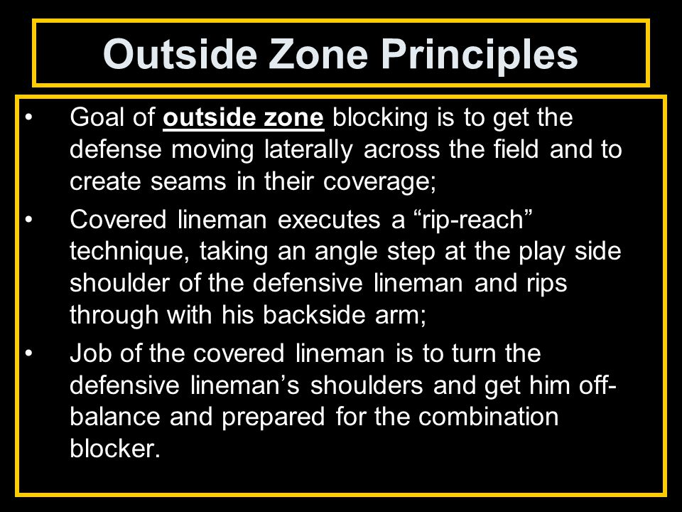 Outside Zone Principles Goal of outside zone blocking is to get the defense moving laterally across the field and to create seams in their coverage; Covered lineman executes a rip-reach technique, taking an angle step at the play side shoulder of the defensive lineman and rips through with his backside arm; Job of the covered lineman is to turn the defensive lineman's shoulders and get him off- balance and prepared for the combination blocker.