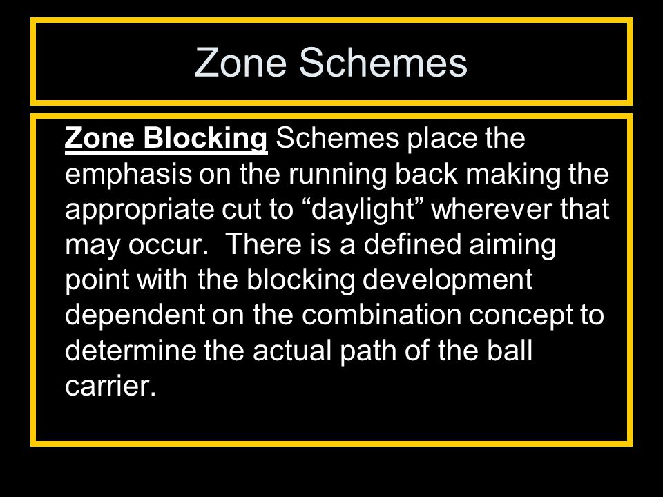 Zone Schemes Zone Blocking Schemes place the emphasis on the running back making the appropriate cut to daylight wherever that may occur.
