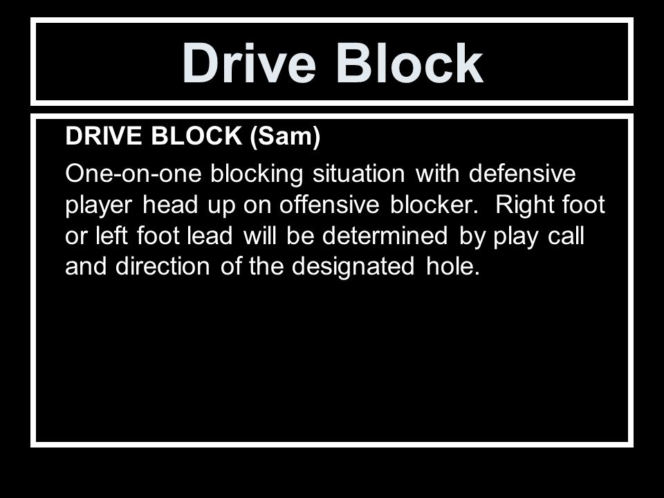 Drive Block DRIVE BLOCK (Sam) One-on-one blocking situation with defensive player head up on offensive blocker.