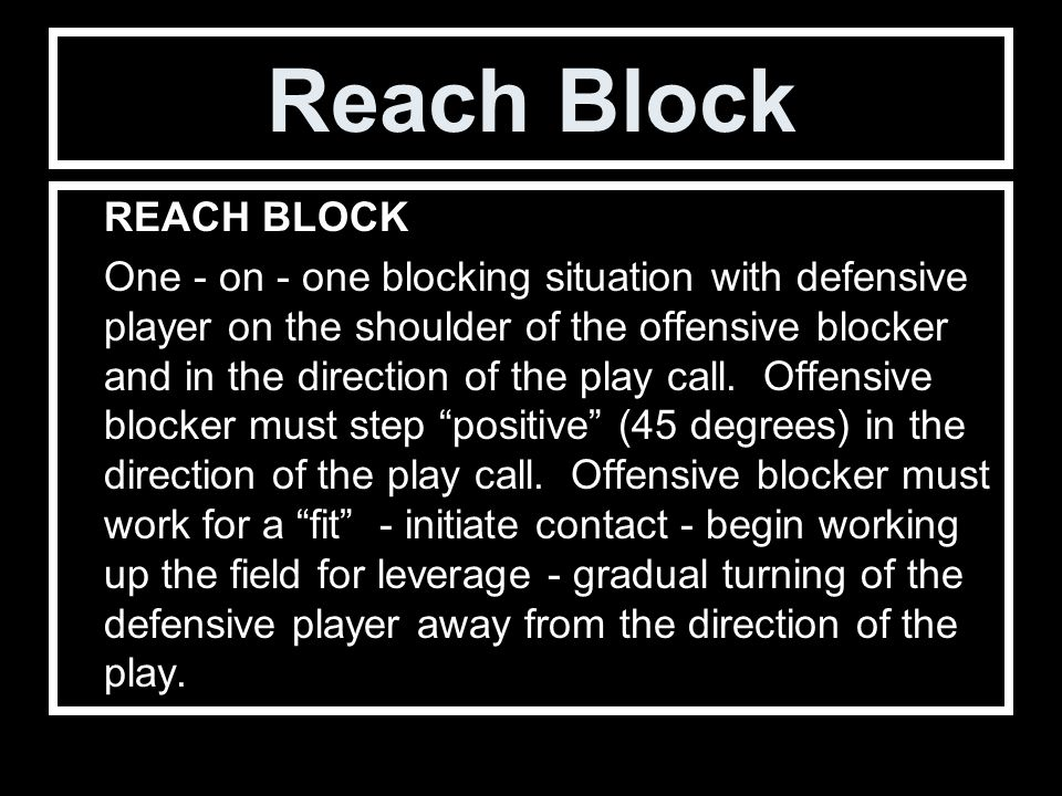 Reach Block REACH BLOCK One - on - one blocking situation with defensive player on the shoulder of the offensive blocker and in the direction of the play call.