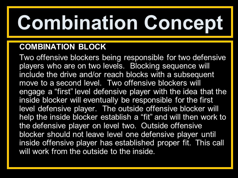 Combination Concept COMBINATION BLOCK Two offensive blockers being responsible for two defensive players who are on two levels.