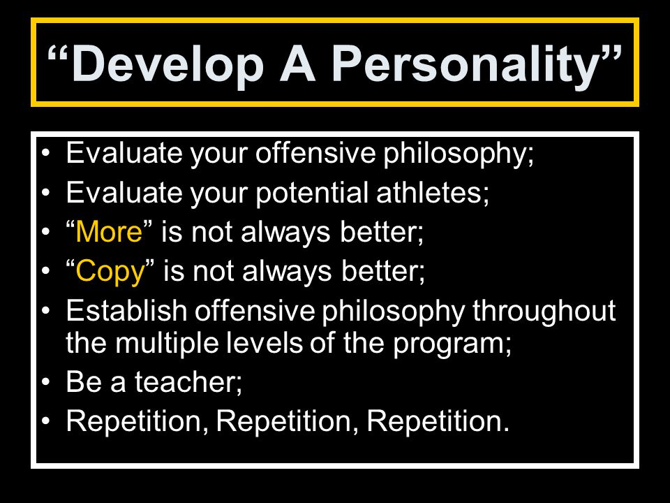 Develop A Personality Evaluate your offensive philosophy; Evaluate your potential athletes; More is not always better; Copy is not always better; Establish offensive philosophy throughout the multiple levels of the program; Be a teacher; Repetition, Repetition, Repetition.