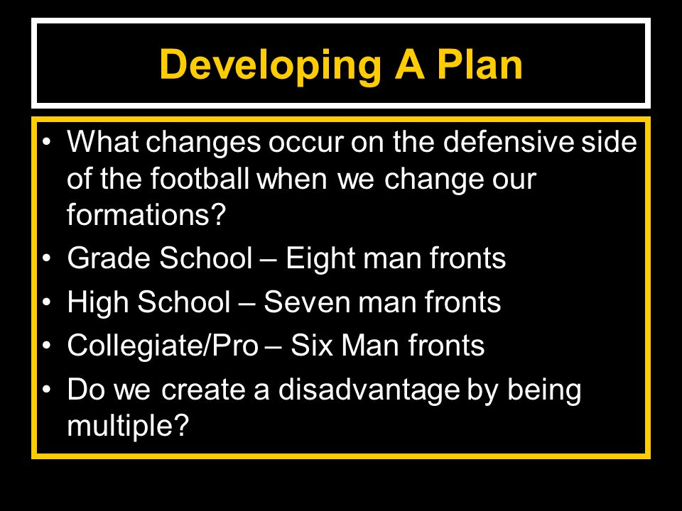 Developing A Plan What changes occur on the defensive side of the football when we change our formations.