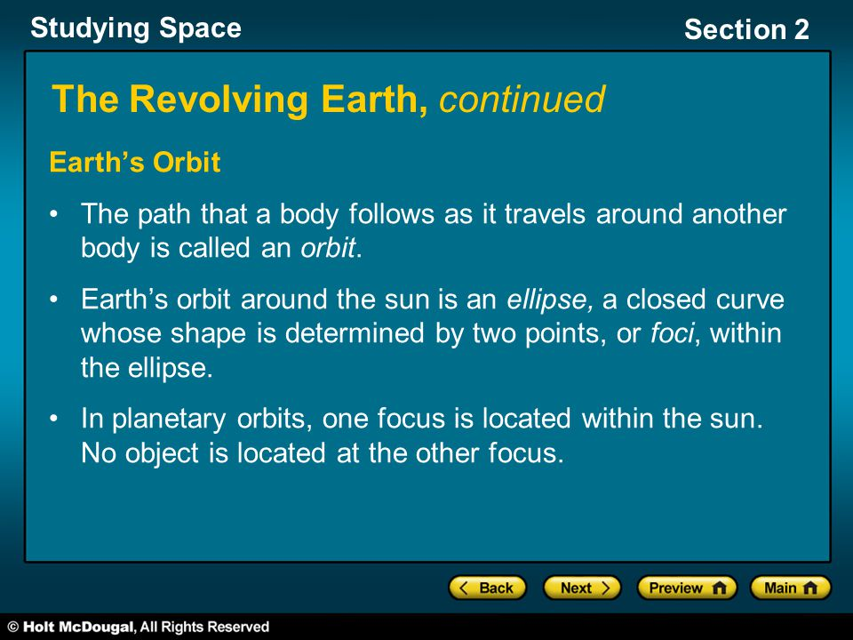 Studying Space Section 2 The Revolving Earth, continued Earth's Orbit The path that a body follows as it travels around another body is called an orbi