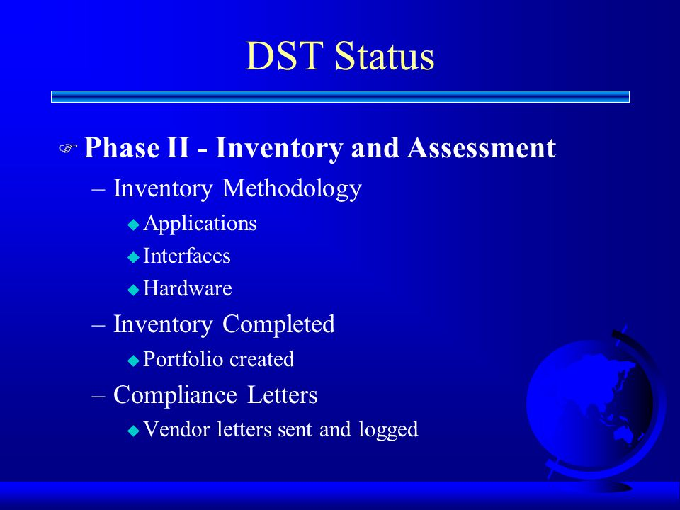 DST Status F Phase II - Inventory and Assessment –Inventory Methodology u Applications u Interfaces u Hardware –Inventory Completed u Portfolio created –Compliance Letters u Vendor letters sent and logged