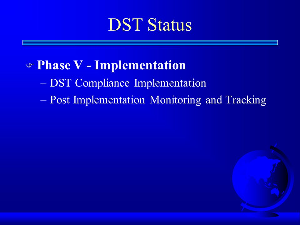 DST Status F Phase V - Implementation –DST Compliance Implementation –Post Implementation Monitoring and Tracking