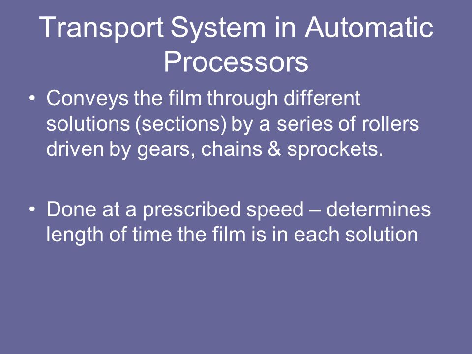 Transport System in Automatic Processors Conveys the film through different solutions (sections) by a series of rollers driven by gears, chains & sprockets.