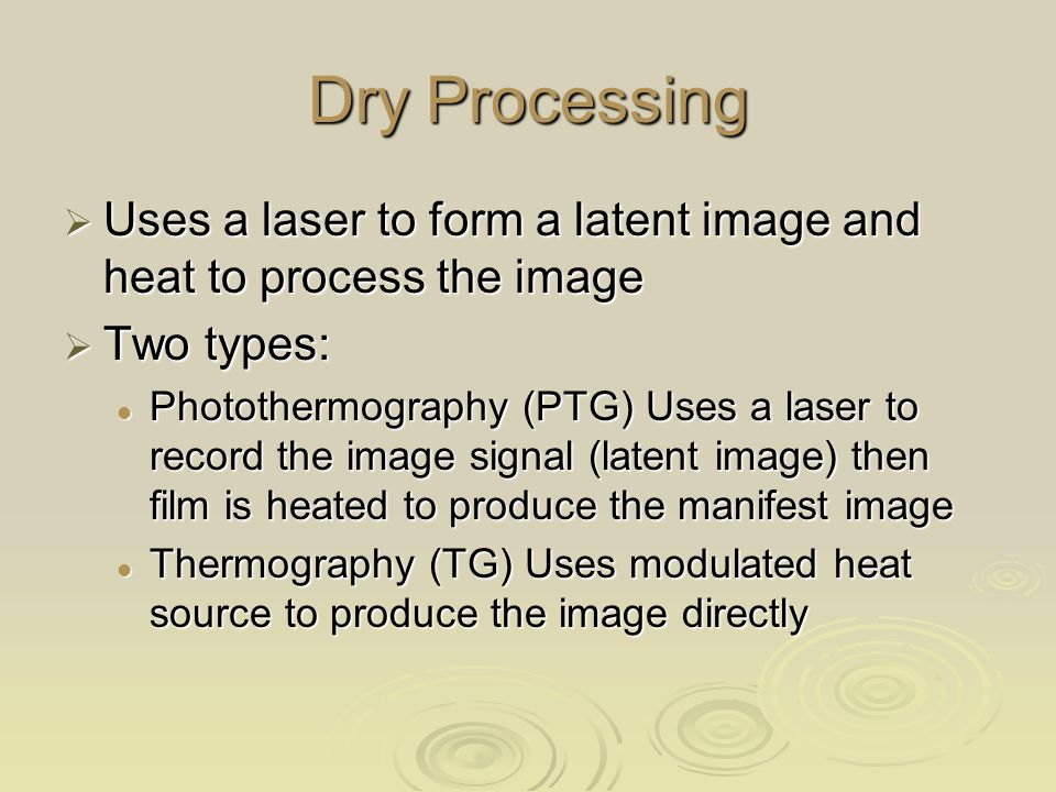 Dry Processing  Uses a laser to form a latent image and heat to process the image  Two types: Photothermography (PTG) Uses a laser to record the image signal (latent image) then film is heated to produce the manifest image Photothermography (PTG) Uses a laser to record the image signal (latent image) then film is heated to produce the manifest image Thermography (TG) Uses modulated heat source to produce the image directly Thermography (TG) Uses modulated heat source to produce the image directly