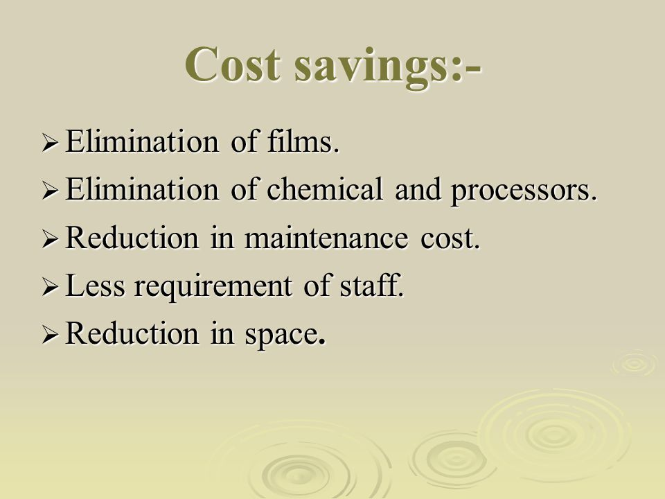 Cost savings:-  Elimination of films. Elimination of chemical and processors.