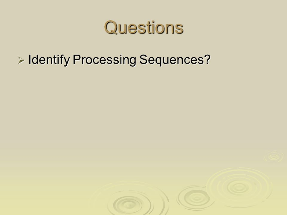 Questions  Identify Processing Sequences?