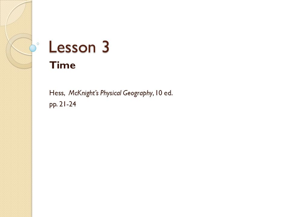 Lesson 3 Time Hess, McKnight's Physical Geography, 10 ed. pp. 21-24