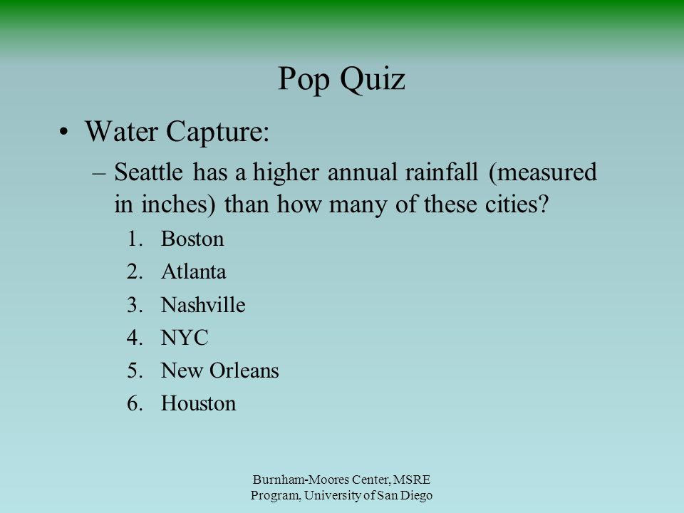 Pop Quiz Burnham-Moores Center, MSRE Program, University of San Diego Water Capture: –Seattle has a higher annual rainfall (measured in inches) than how many of these cities.