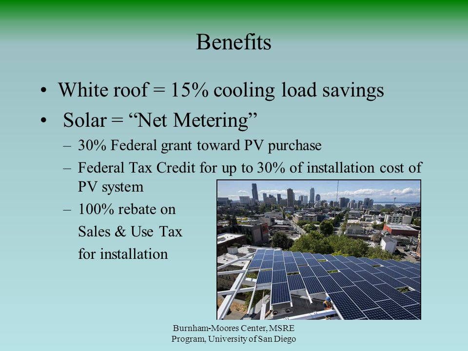 Benefits Burnham-Moores Center, MSRE Program, University of San Diego White roof = 15% cooling load savings Solar = Net Metering –30% Federal grant toward PV purchase –Federal Tax Credit for up to 30% of installation cost of PV system –100% rebate on Sales & Use Tax for installation