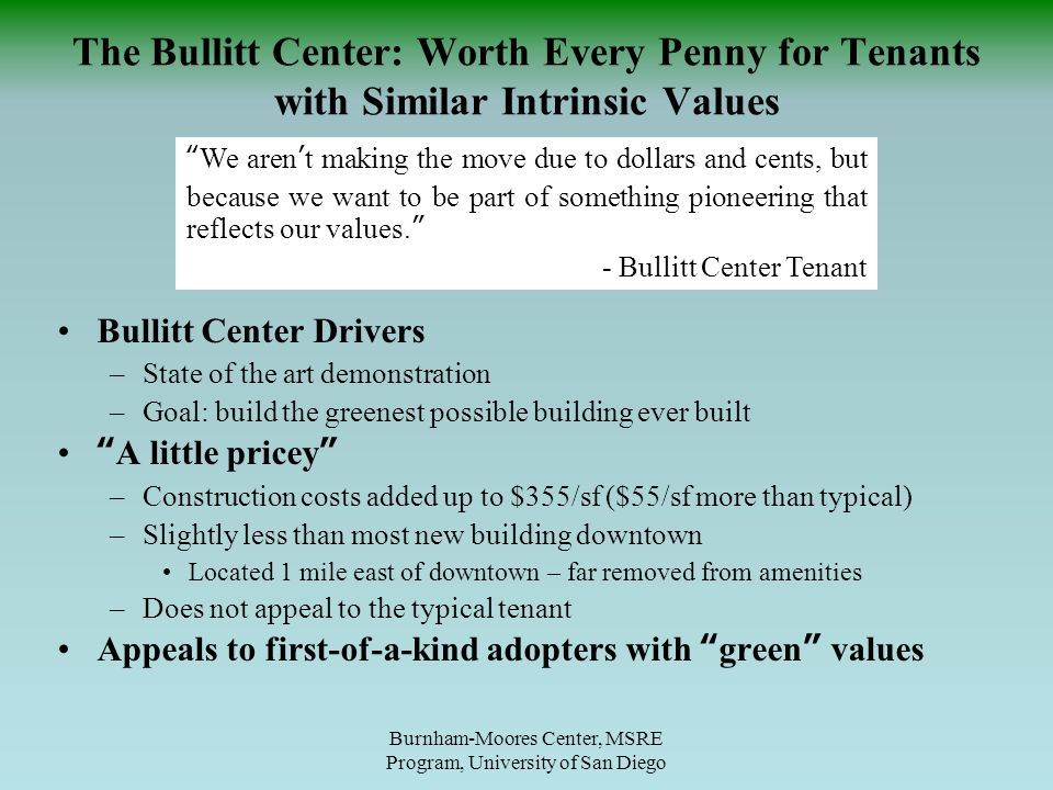 Bullitt Center Drivers –State of the art demonstration –Goal: build the greenest possible building ever built A little pricey –Construction costs added up to $355/sf ($55/sf more than typical) –Slightly less than most new building downtown Located 1 mile east of downtown – far removed from amenities –Does not appeal to the typical tenant Appeals to first-of-a-kind adopters with green values Burnham-Moores Center, MSRE Program, University of San Diego The Bullitt Center: Worth Every Penny for Tenants with Similar Intrinsic Values We aren't making the move due to dollars and cents, but because we want to be part of something pioneering that reflects our values. - Bullitt Center Tenant