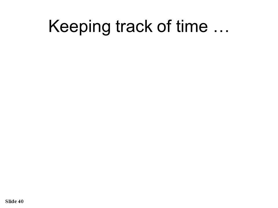 Slide 40 Keeping track of time …