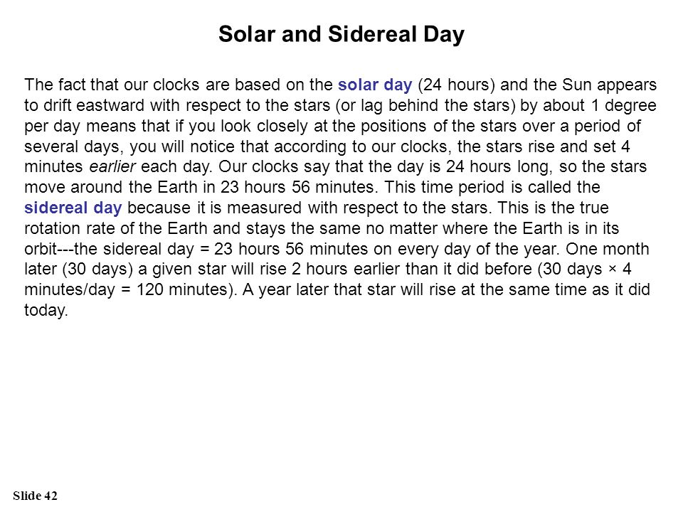 Slide 42 Solar and Sidereal Day The fact that our clocks are based on the solar day (24 hours) and the Sun appears to drift eastward with respect to t