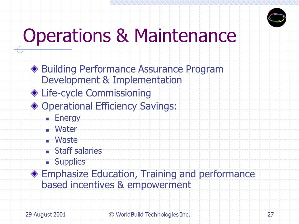 29 August 2001© WorldBuild Technologies Inc.27 Operations & Maintenance Building Performance Assurance Program Development & Implementation Life-cycle Commissioning Operational Efficiency Savings: Energy Water Waste Staff salaries Supplies Emphasize Education, Training and performance based incentives & empowerment