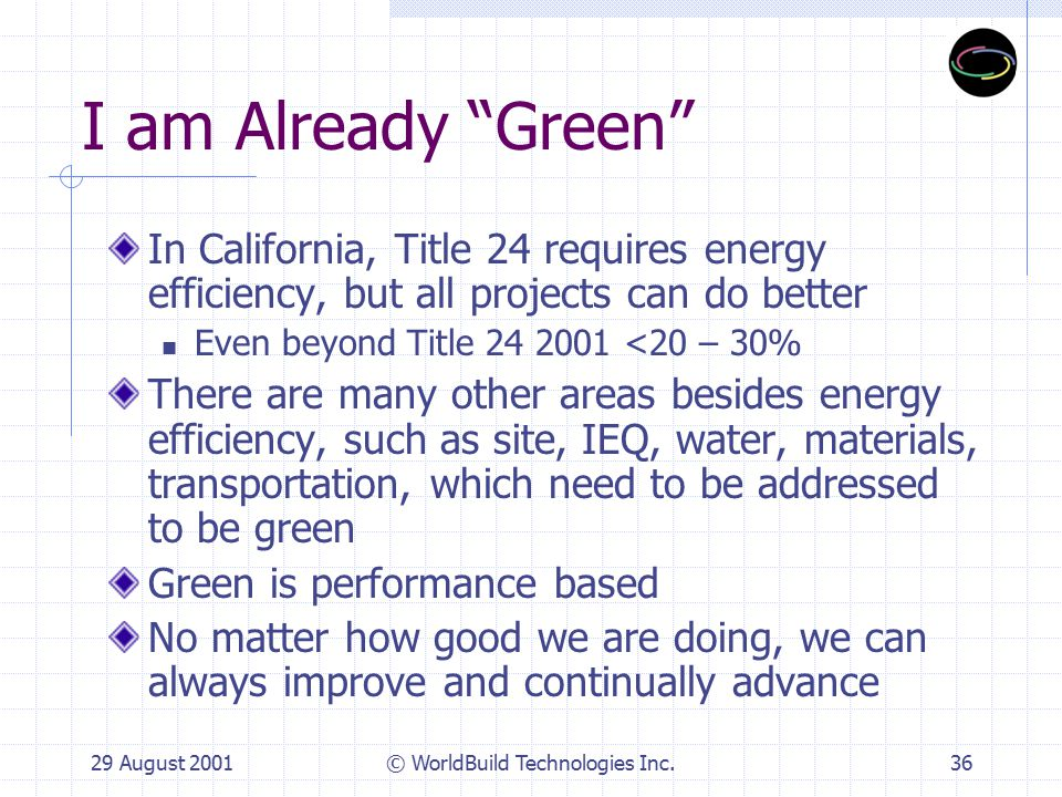 29 August 2001© WorldBuild Technologies Inc.36 I am Already Green In California, Title 24 requires energy efficiency, but all projects can do better Even beyond Title 24 2001 <20 – 30% There are many other areas besides energy efficiency, such as site, IEQ, water, materials, transportation, which need to be addressed to be green Green is performance based No matter how good we are doing, we can always improve and continually advance