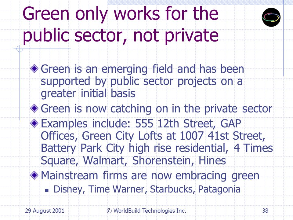29 August 2001© WorldBuild Technologies Inc.38 Green only works for the public sector, not private Green is an emerging field and has been supported by public sector projects on a greater initial basis Green is now catching on in the private sector Examples include: 555 12th Street, GAP Offices, Green City Lofts at 1007 41st Street, Battery Park City high rise residential, 4 Times Square, Walmart, Shorenstein, Hines Mainstream firms are now embracing green Disney, Time Warner, Starbucks, Patagonia