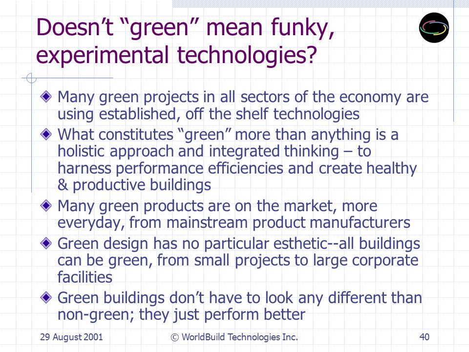 29 August 2001© WorldBuild Technologies Inc.40 Doesn't green mean funky, experimental technologies.