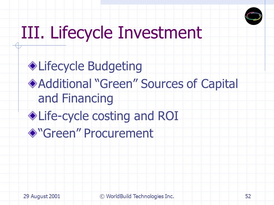 "29 August 2001© WorldBuild Technologies Inc.52 III. Lifecycle Investment Lifecycle Budgeting Additional ""Green"" Sources of Capital and Financing Life-"