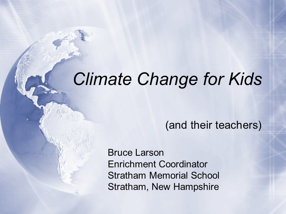 Climate Change for Kids (and their teachers) Bruce Larson Enrichment Coordinator Stratham Memorial School Stratham, New Hampshire