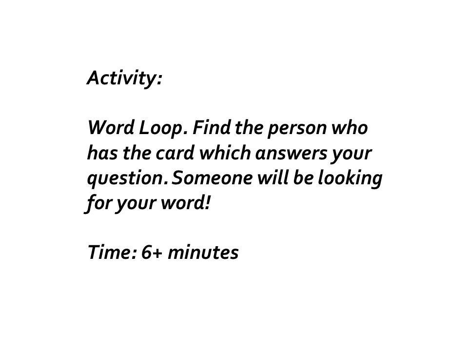 Activity: Word Loop. Find the person who has the card which answers your question.