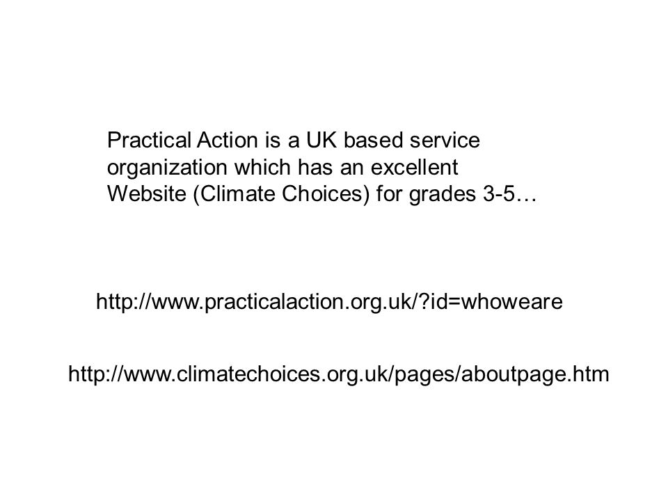 http://www.climatechoices.org.uk/pages/aboutpage.htm http://www.practicalaction.org.uk/?id=whoweare Practical Action is a UK based service organization which has an excellent Website (Climate Choices) for grades 3-5…
