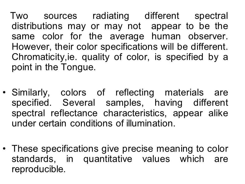 Two sources radiating different spectral distributions may or may not appear to be the same color for the average human observer.