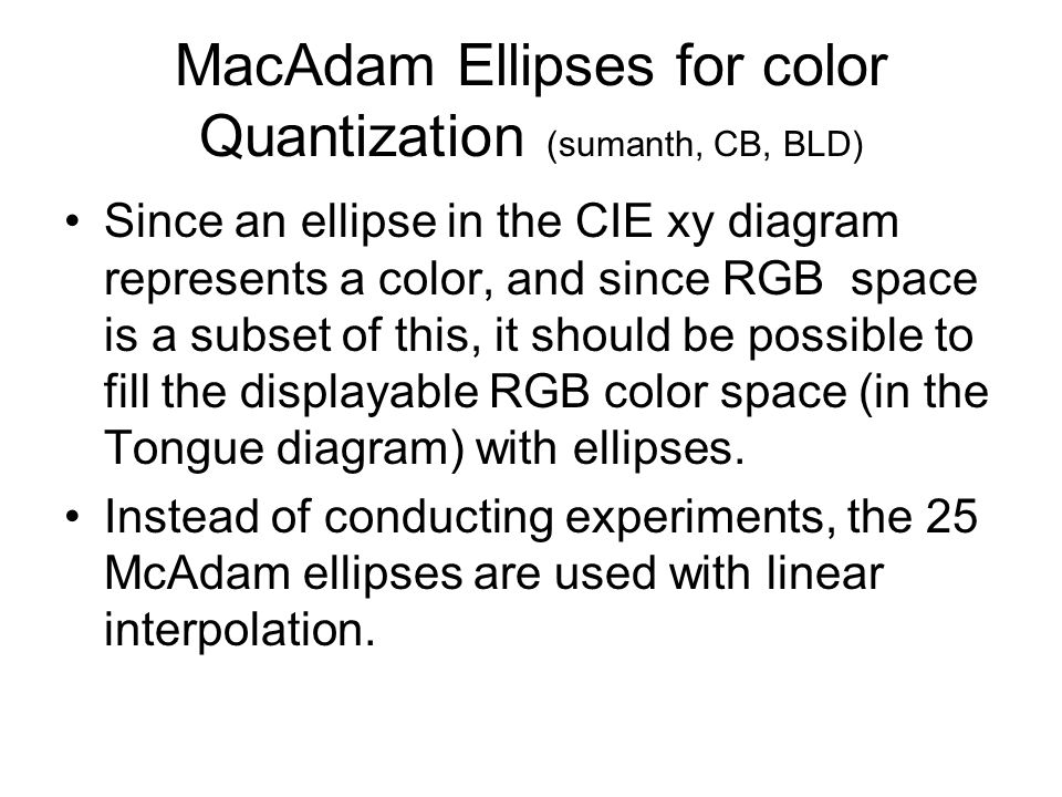 MacAdam Ellipses for color Quantization (sumanth, CB, BLD) Since an ellipse in the CIE xy diagram represents a color, and since RGB space is a subset of this, it should be possible to fill the displayable RGB color space (in the Tongue diagram) with ellipses.