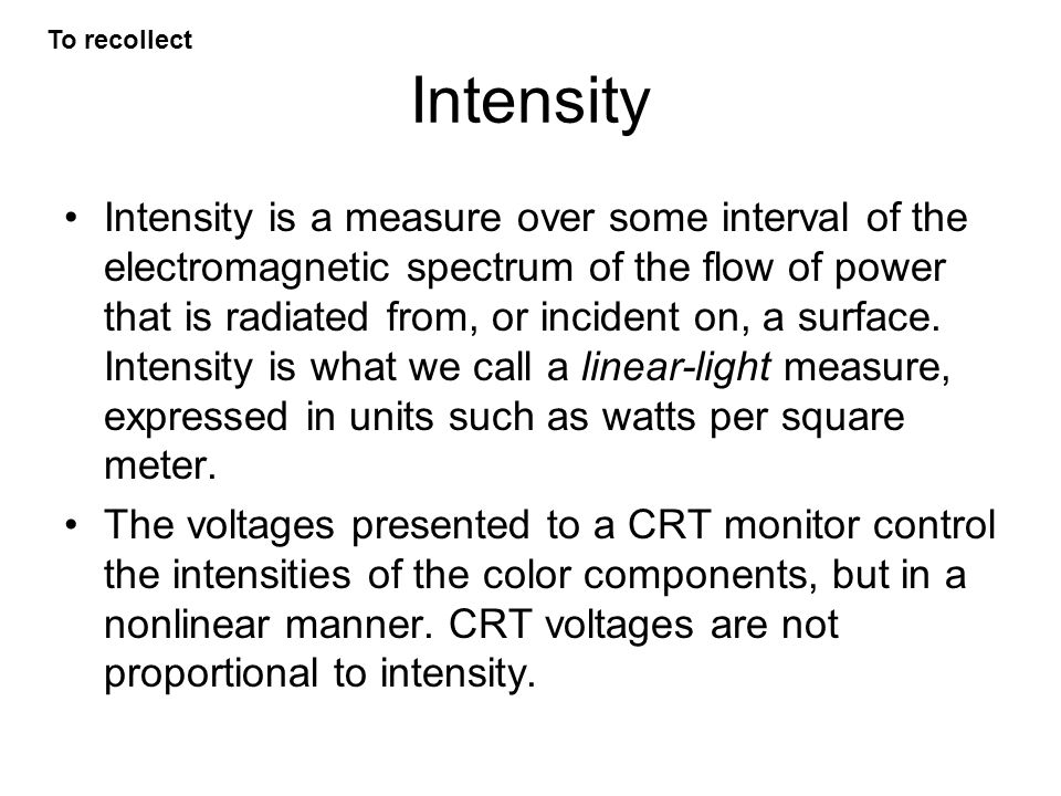 Intensity Intensity is a measure over some interval of the electromagnetic spectrum of the flow of power that is radiated from, or incident on, a surface.