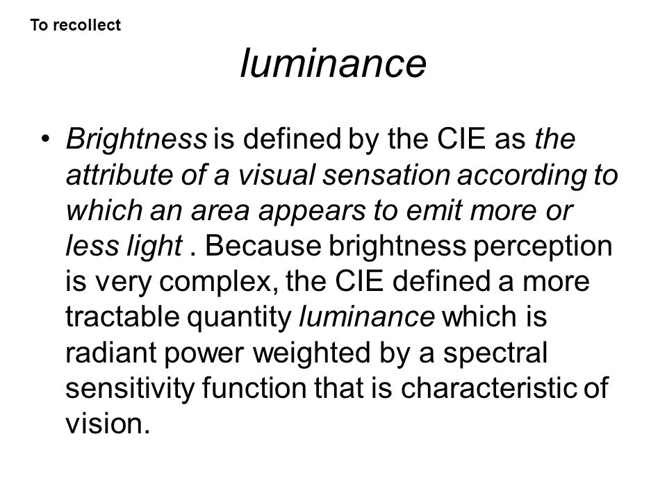 luminance Brightness is defined by the CIE as the attribute of a visual sensation according to which an area appears to emit more or less light. Becau