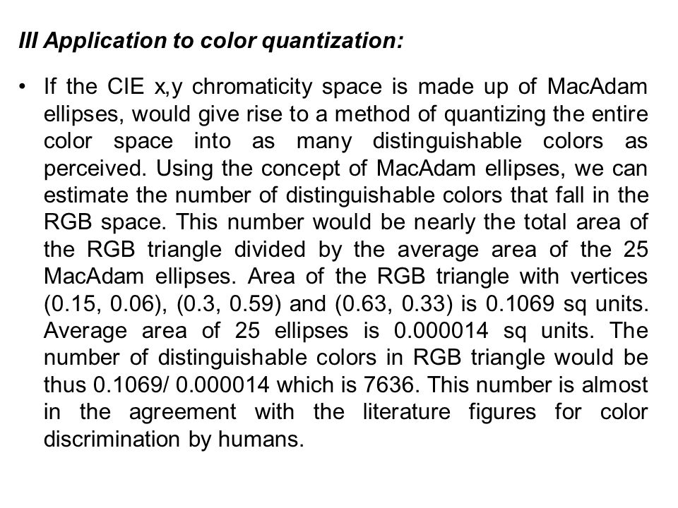 III Application to color quantization: If the CIE x,y chromaticity space is made up of MacAdam ellipses, would give rise to a method of quantizing the entire color space into as many distinguishable colors as perceived.