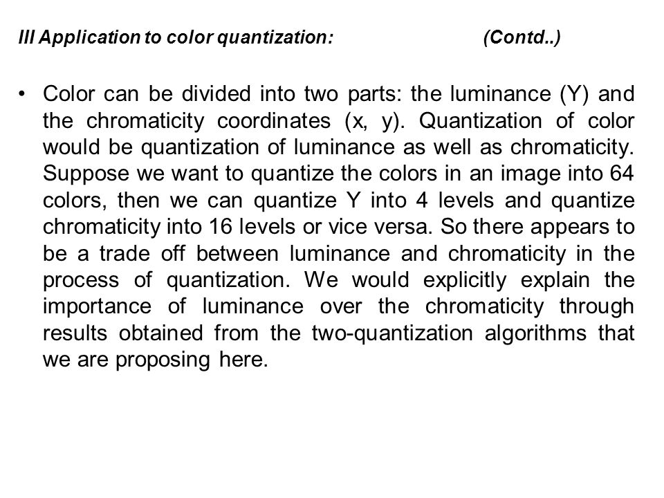 III Application to color quantization: (Contd..) Color can be divided into two parts: the luminance (Y) and the chromaticity coordinates (x, y).