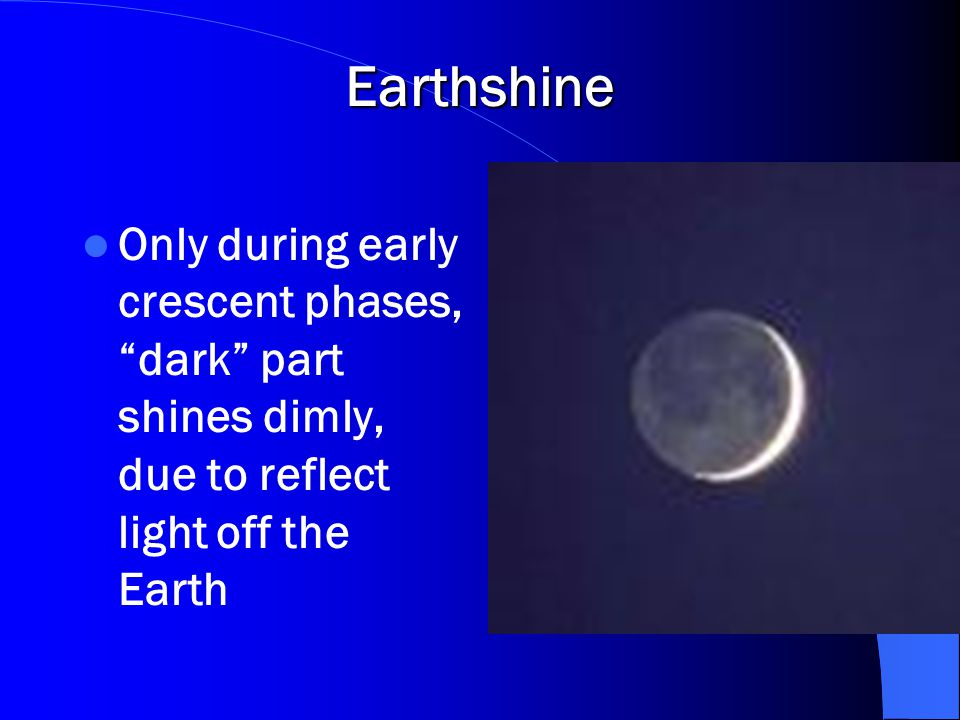 """Earthshine Only during early crescent phases, """"dark"""" part shines dimly, due to reflect light off the Earth"""