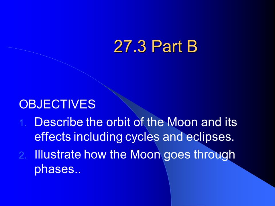 27.3 Part B OBJECTIVES 1. Describe the orbit of the Moon and its effects including cycles and eclipses. 2. Illustrate how the Moon goes through phases